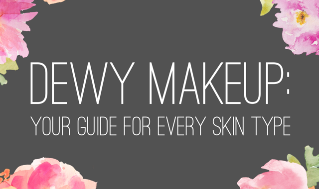 Dewy Makeup: Your Guide For Every Skin Type